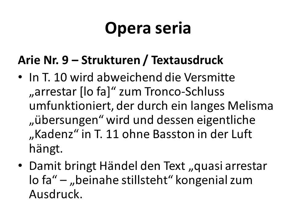 Opera seria Arie Nr. 9 – Strukturen / Textausdruck In T. 10 wird abweichend die Versmitte arrestar [lo fa] zum Tronco-Schluss umfunktioniert, der durc