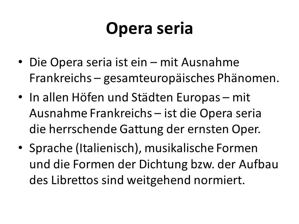 Die Opera seria ist ein – mit Ausnahme Frankreichs – gesamteuropäisches Phänomen. In allen Höfen und Städten Europas – mit Ausnahme Frankreichs – ist