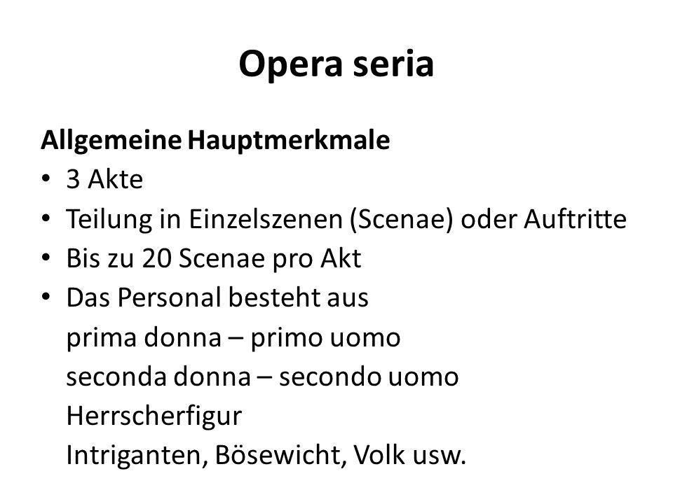 Opera seria Allgemeine Hauptmerkmale 3 Akte Teilung in Einzelszenen (Scenae) oder Auftritte Bis zu 20 Scenae pro Akt Das Personal besteht aus prima do