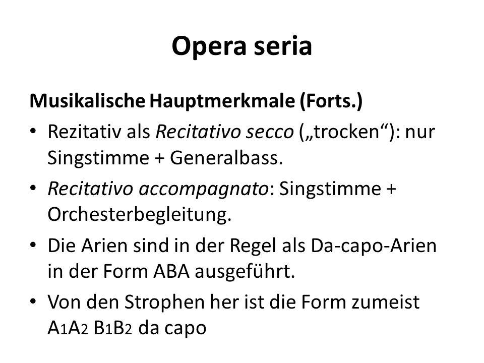 Opera seria Musikalische Hauptmerkmale (Forts.) Rezitativ als Recitativo secco (trocken): nur Singstimme + Generalbass. Recitativo accompagnato: Sings