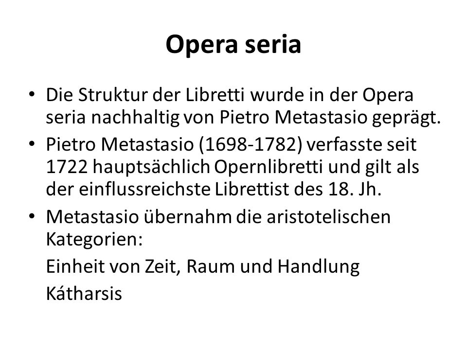 Opera seria Die Struktur der Libretti wurde in der Opera seria nachhaltig von Pietro Metastasio geprägt. Pietro Metastasio (1698-1782) verfasste seit