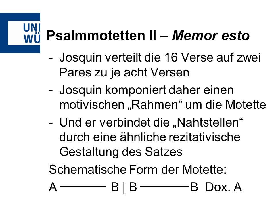 Psalmmotetten II – Memor esto -Josquin verteilt die 16 Verse auf zwei Pares zu je acht Versen -Josquin komponiert daher einen motivischen Rahmen um di