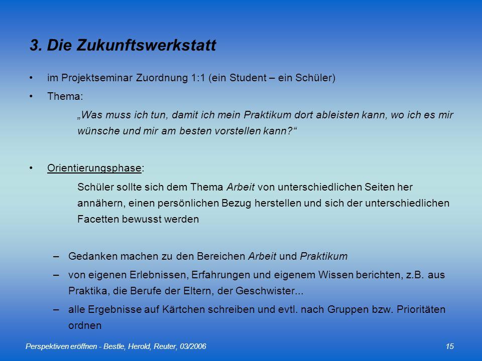 Perspektiven eröffnen - Bestle, Herold, Reuter, 03/200615 3. Die Zukunftswerkstatt im Projektseminar Zuordnung 1:1 (ein Student – ein Schüler) Thema: