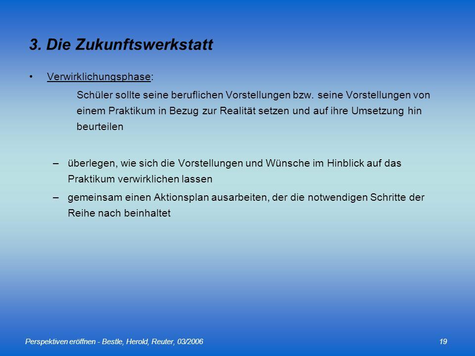 Perspektiven eröffnen - Bestle, Herold, Reuter, 03/200619 3. Die Zukunftswerkstatt Verwirklichungsphase: Schüler sollte seine beruflichen Vorstellunge