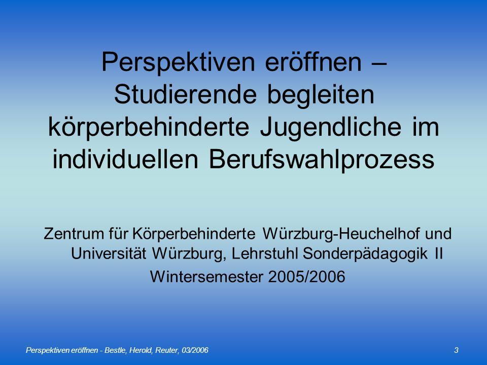 Perspektiven eröffnen - Bestle, Herold, Reuter, 03/20063 Perspektiven eröffnen – Studierende begleiten körperbehinderte Jugendliche im individuellen Berufswahlprozess Zentrum für Körperbehinderte Würzburg-Heuchelhof und Universität Würzburg, Lehrstuhl Sonderpädagogik II Wintersemester 2005/2006