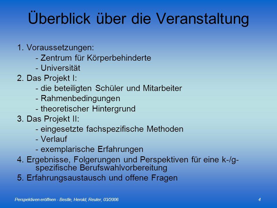 Perspektiven eröffnen - Bestle, Herold, Reuter, 03/20064 Überblick über die Veranstaltung 1. Voraussetzungen: - Zentrum für Körperbehinderte - Univers