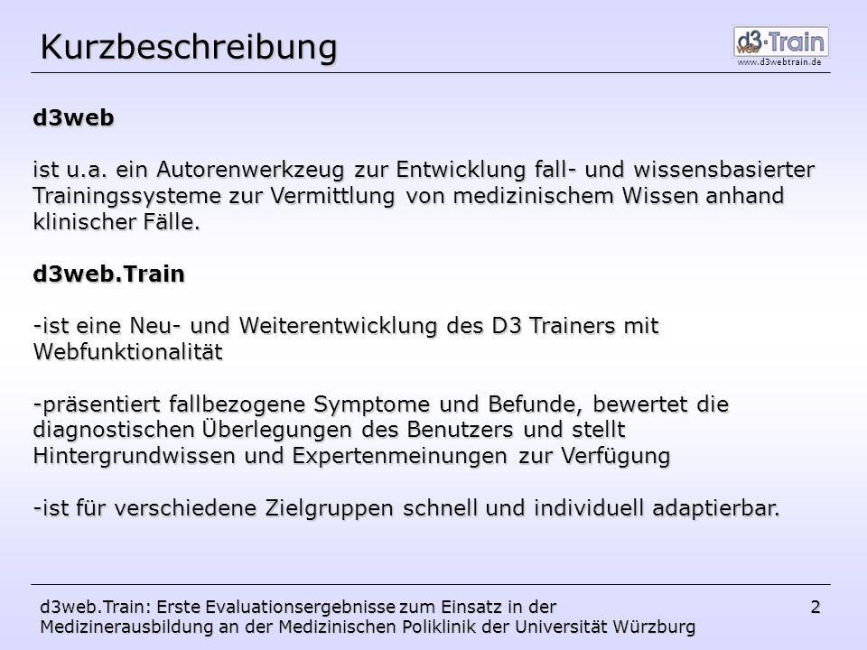 www.d3webtrain.de d3web.Train: Erste Evaluationsergebnisse zum Einsatz in der Medizinerausbildung an der Medizinischen Poliklinik der Universität Würzburg 3 fallunabhängiges Wissen in Form von ontologischem, strukturellem und strategischem Wissen und multimedialen Inhalten Fall- basis Klassisches Autorensystem fallspezifische (Patienten-)Daten und Multimedia-Daten Wissens- basis D3 d3web.KnowME
