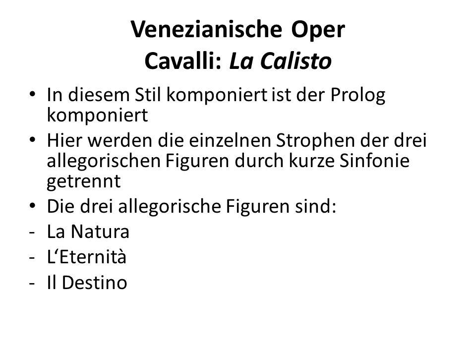 Venezianische Oper Cavalli: La Calisto In diesem Stil komponiert ist der Prolog komponiert Hier werden die einzelnen Strophen der drei allegorischen Figuren durch kurze Sinfonie getrennt Die drei allegorische Figuren sind: -La Natura -LEternità -Il Destino