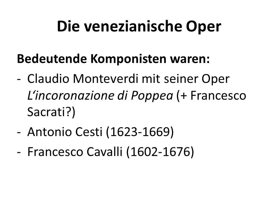 Die venezianische Oper Bedeutende Komponisten waren: -Claudio Monteverdi mit seiner Oper Lincoronazione di Poppea (+ Francesco Sacrati ) -Antonio Cesti (1623-1669) -Francesco Cavalli (1602-1676)