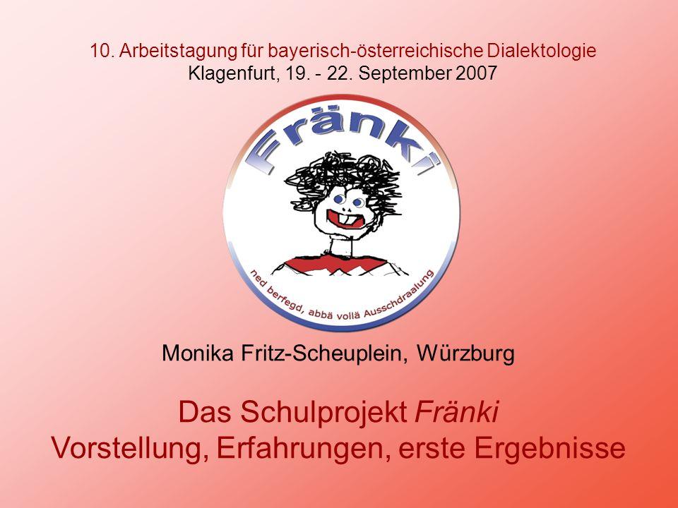 10. Arbeitstagung für bayerisch-österreichische Dialektologie Klagenfurt, 19. - 22. September 2007 Monika Fritz-Scheuplein, Würzburg Das Schulprojekt