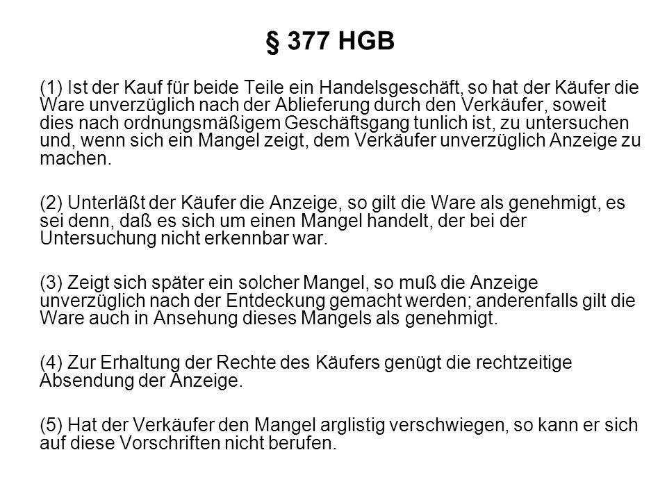 § 377 HGB (1) Ist der Kauf für beide Teile ein Handelsgeschäft, so hat der Käufer die Ware unverzüglich nach der Ablieferung durch den Verkäufer, sowe