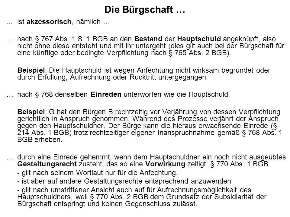 Die Bürgschaft …...ist akzessorisch, nämlich … … nach § 767 Abs. 1 S. 1 BGB an den Bestand der Hauptschuld angeknüpft, also nicht ohne diese entsteht