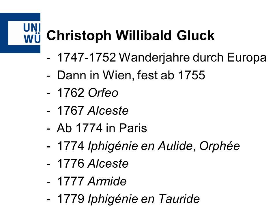 Christoph Willibald Gluck -1747-1752 Wanderjahre durch Europa -Dann in Wien, fest ab 1755 -1762 Orfeo -1767 Alceste -Ab 1774 in Paris -1774 Iphigénie en Aulide, Orphée -1776 Alceste -1777 Armide -1779 Iphigénie en Tauride