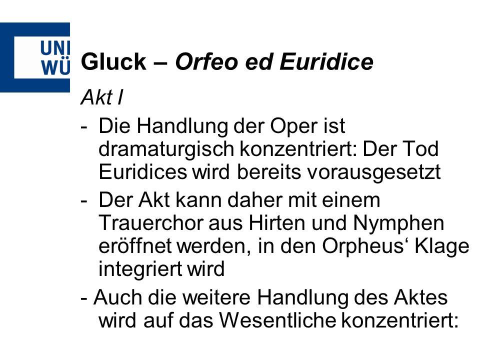 Gluck – Orfeo ed Euridice Akt I -Die Handlung der Oper ist dramaturgisch konzentriert: Der Tod Euridices wird bereits vorausgesetzt -Der Akt kann daher mit einem Trauerchor aus Hirten und Nymphen eröffnet werden, in den Orpheus Klage integriert wird - Auch die weitere Handlung des Aktes wird auf das Wesentliche konzentriert: