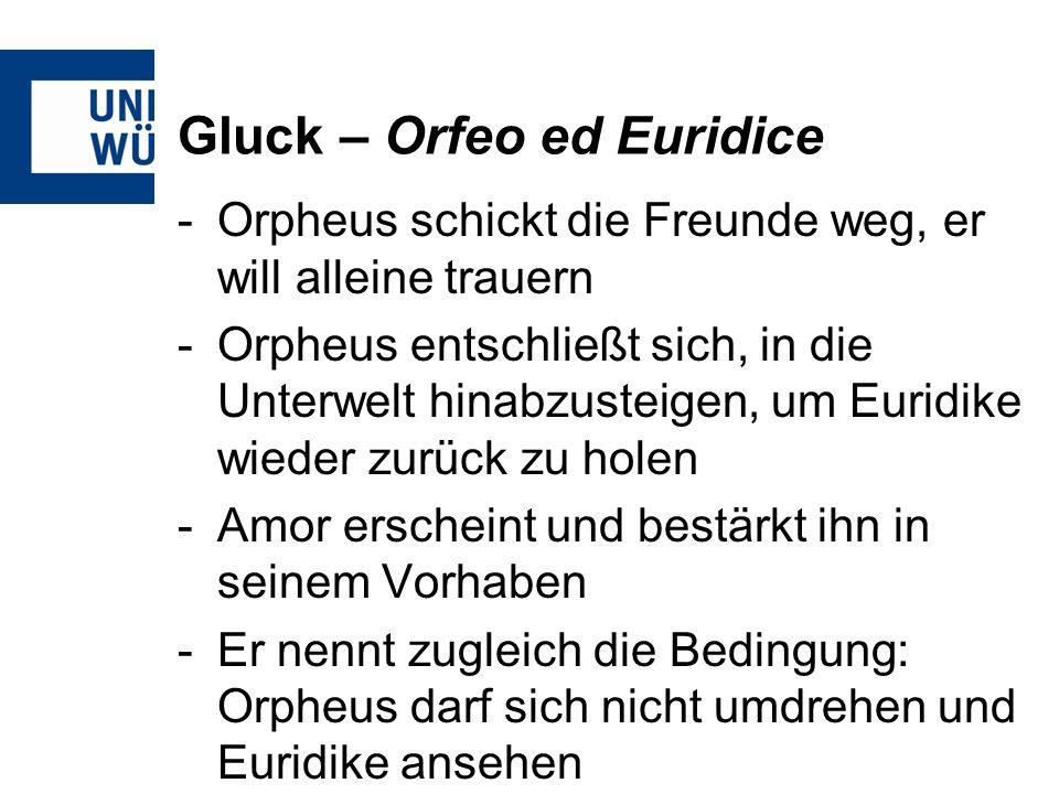 Gluck – Orfeo ed Euridice -Orpheus schickt die Freunde weg, er will alleine trauern -Orpheus entschließt sich, in die Unterwelt hinabzusteigen, um Euridike wieder zurück zu holen -Amor erscheint und bestärkt ihn in seinem Vorhaben -Er nennt zugleich die Bedingung: Orpheus darf sich nicht umdrehen und Euridike ansehen