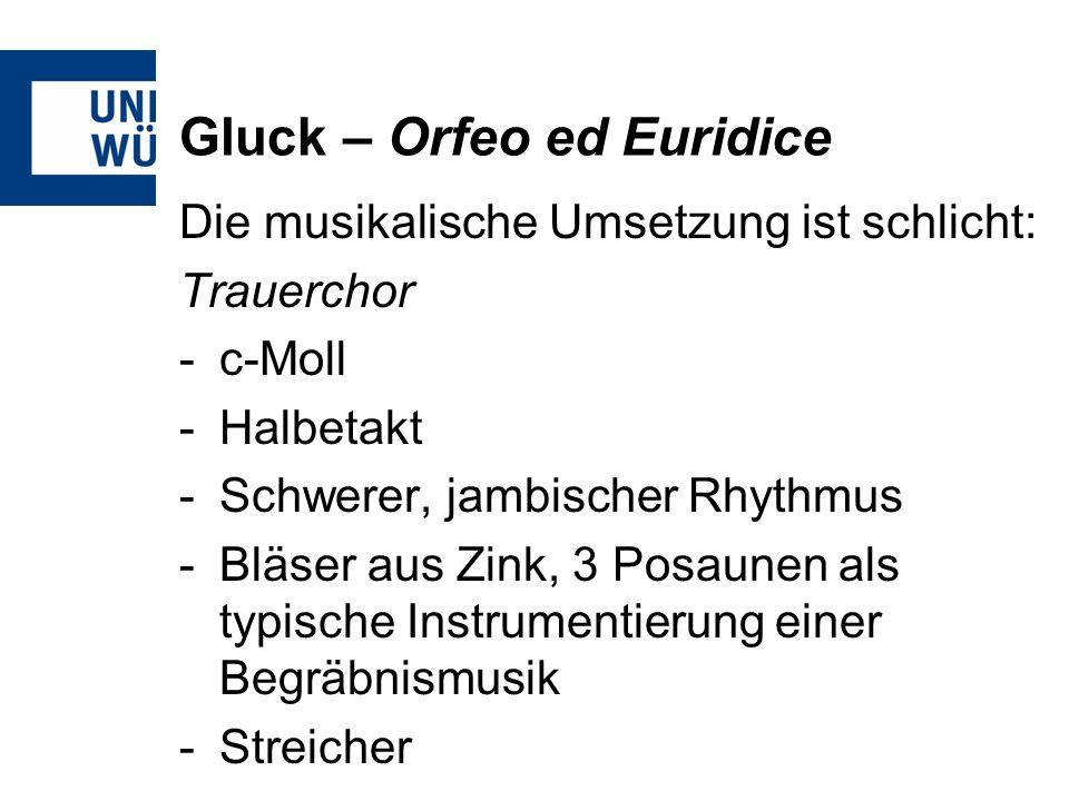 Gluck – Orfeo ed Euridice Die musikalische Umsetzung ist schlicht: Trauerchor -c-Moll -Halbetakt -Schwerer, jambischer Rhythmus -Bläser aus Zink, 3 Posaunen als typische Instrumentierung einer Begräbnismusik -Streicher