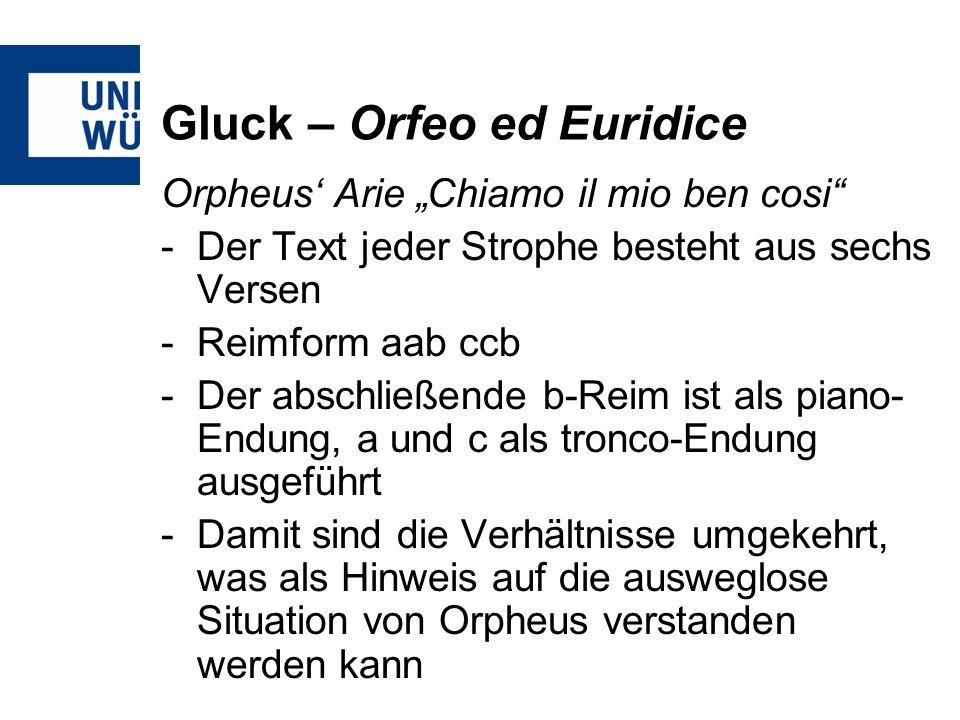 Gluck – Orfeo ed Euridice Orpheus Arie Chiamo il mio ben cosi -Der Text jeder Strophe besteht aus sechs Versen -Reimform aab ccb -Der abschließende b-Reim ist als piano- Endung, a und c als tronco-Endung ausgeführt -Damit sind die Verhältnisse umgekehrt, was als Hinweis auf die ausweglose Situation von Orpheus verstanden werden kann