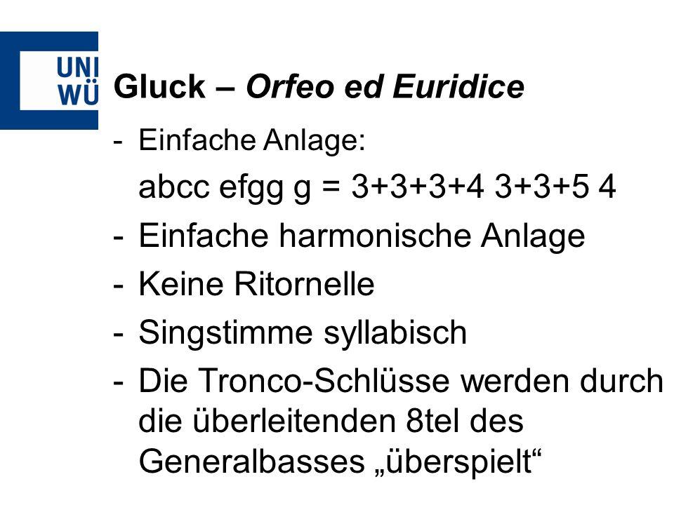 Gluck – Orfeo ed Euridice -Einfache Anlage: abcc efgg g = 3+3+3+4 3+3+5 4 -Einfache harmonische Anlage -Keine Ritornelle -Singstimme syllabisch -Die Tronco-Schlüsse werden durch die überleitenden 8tel des Generalbasses überspielt