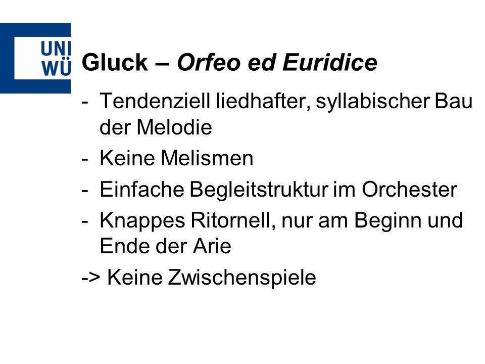 Gluck – Orfeo ed Euridice -Tendenziell liedhafter, syllabischer Bau der Melodie -Keine Melismen -Einfache Begleitstruktur im Orchester -Knappes Ritornell, nur am Beginn und Ende der Arie -> Keine Zwischenspiele
