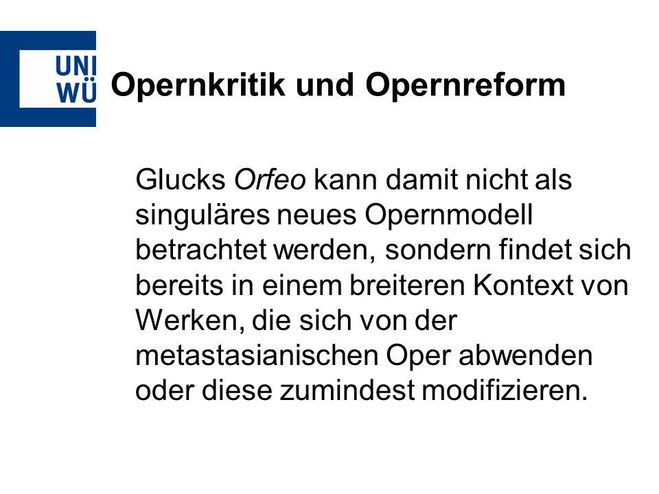 Opernkritik und Opernreform Glucks Orfeo kann damit nicht als singuläres neues Opernmodell betrachtet werden, sondern findet sich bereits in einem breiteren Kontext von Werken, die sich von der metastasianischen Oper abwenden oder diese zumindest modifizieren.