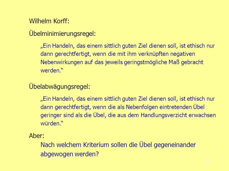 11 Wilhelm Korff: Übelminimierungsregel: Ein Handeln, das einem sittlich guten Ziel dienen soll, ist ethisch nur dann gerechtfertigt, wenn die mit ihm