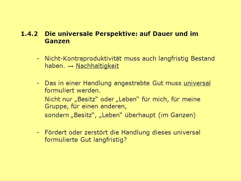 1.4.2 Die universale Perspektive: auf Dauer und im Ganzen - Nicht-Kontraproduktivität muss auch langfristig Bestand haben. Nachhaltigkeit - Das in ein