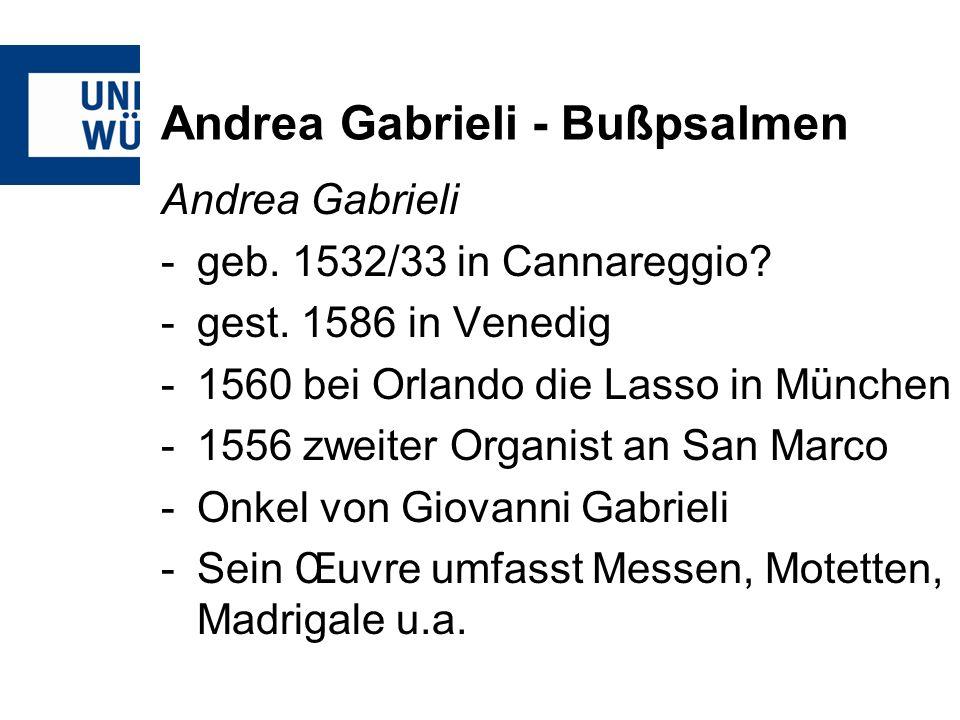 Andrea Gabrieli - Bußpsalmen Andrea Gabrieli -geb. 1532/33 in Cannareggio? -gest. 1586 in Venedig -1560 bei Orlando die Lasso in München -1556 zweiter