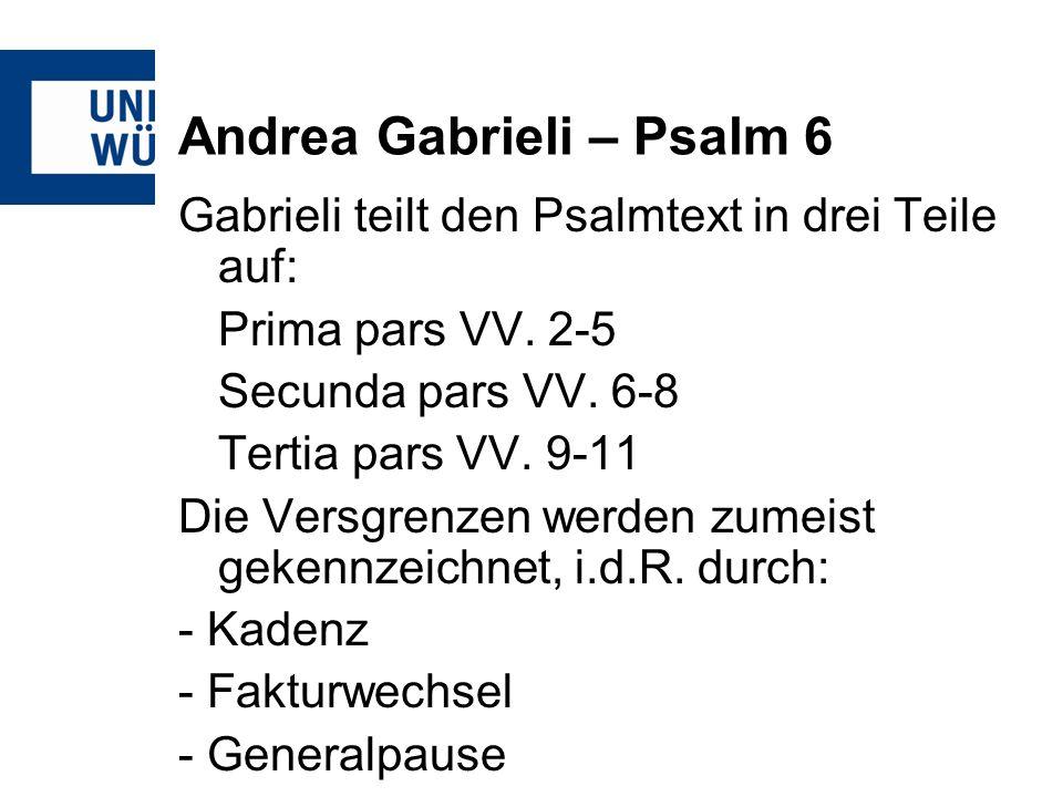 Andrea Gabrieli – Psalm 6 Gabrieli teilt den Psalmtext in drei Teile auf: Prima pars VV. 2-5 Secunda pars VV. 6-8 Tertia pars VV. 9-11 Die Versgrenzen