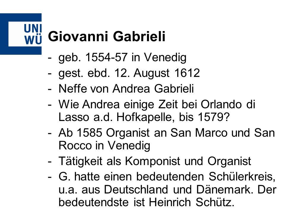 Giovanni Gabrieli -geb. 1554-57 in Venedig -gest. ebd. 12. August 1612 -Neffe von Andrea Gabrieli -Wie Andrea einige Zeit bei Orlando di Lasso a.d. Ho