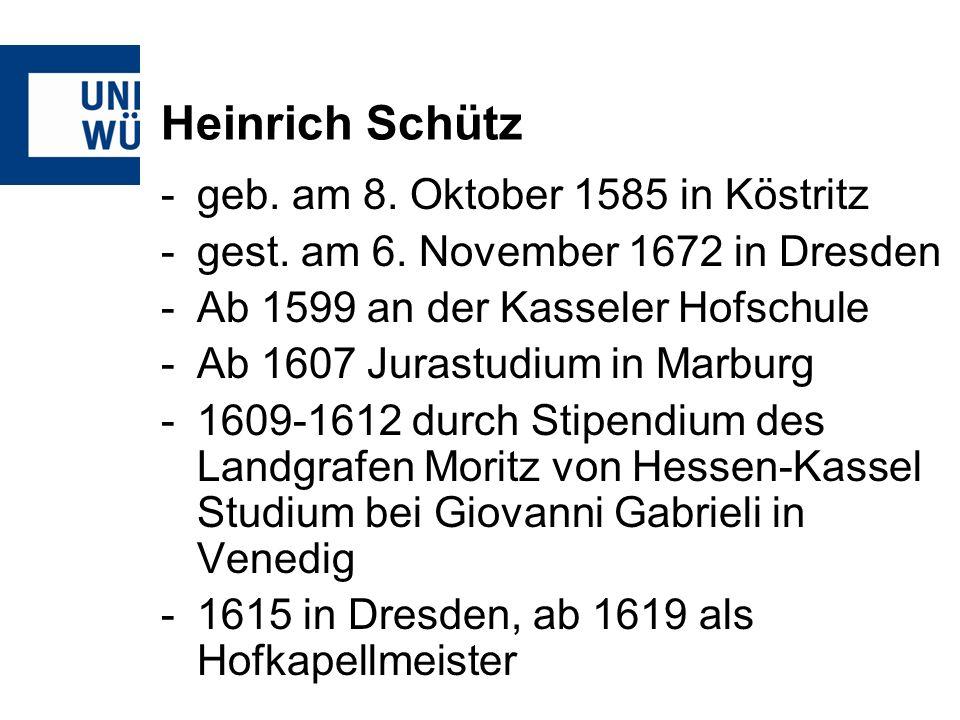 Heinrich Schütz -geb. am 8. Oktober 1585 in Köstritz -gest. am 6. November 1672 in Dresden -Ab 1599 an der Kasseler Hofschule -Ab 1607 Jurastudium in