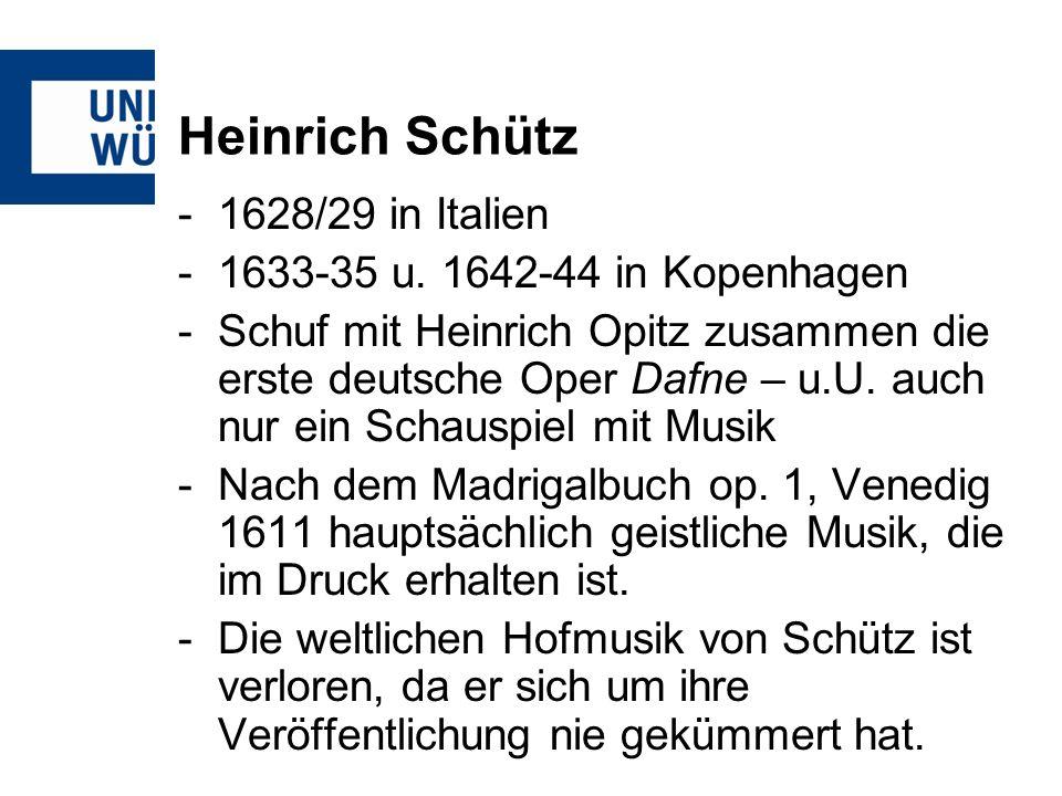 Heinrich Schütz -1628/29 in Italien -1633-35 u. 1642-44 in Kopenhagen -Schuf mit Heinrich Opitz zusammen die erste deutsche Oper Dafne – u.U. auch nur