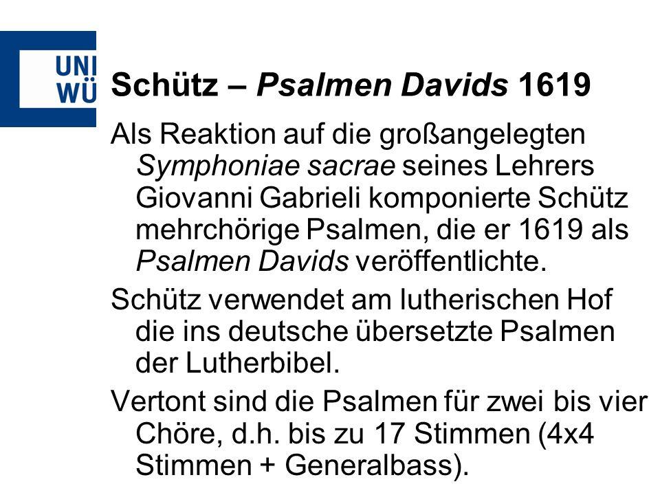 Schütz – Psalmen Davids 1619 Als Reaktion auf die großangelegten Symphoniae sacrae seines Lehrers Giovanni Gabrieli komponierte Schütz mehrchörige Psa