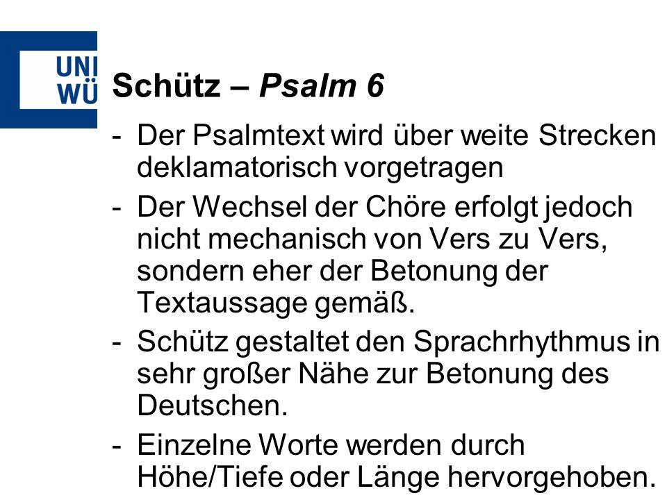 Schütz – Psalm 6 -Der Psalmtext wird über weite Strecken deklamatorisch vorgetragen -Der Wechsel der Chöre erfolgt jedoch nicht mechanisch von Vers zu