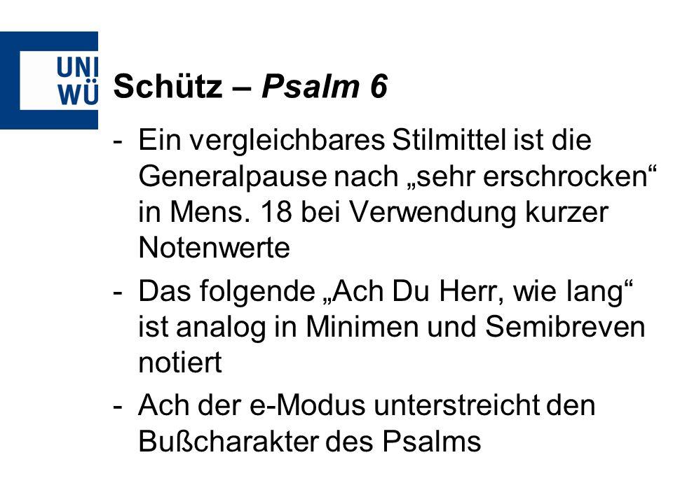 Schütz – Psalm 6 -Ein vergleichbares Stilmittel ist die Generalpause nach sehr erschrocken in Mens. 18 bei Verwendung kurzer Notenwerte -Das folgende