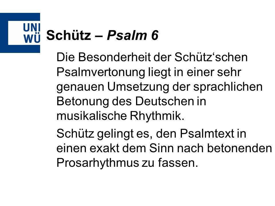 Schütz – Psalm 6 Die Besonderheit der Schützschen Psalmvertonung liegt in einer sehr genauen Umsetzung der sprachlichen Betonung des Deutschen in musi