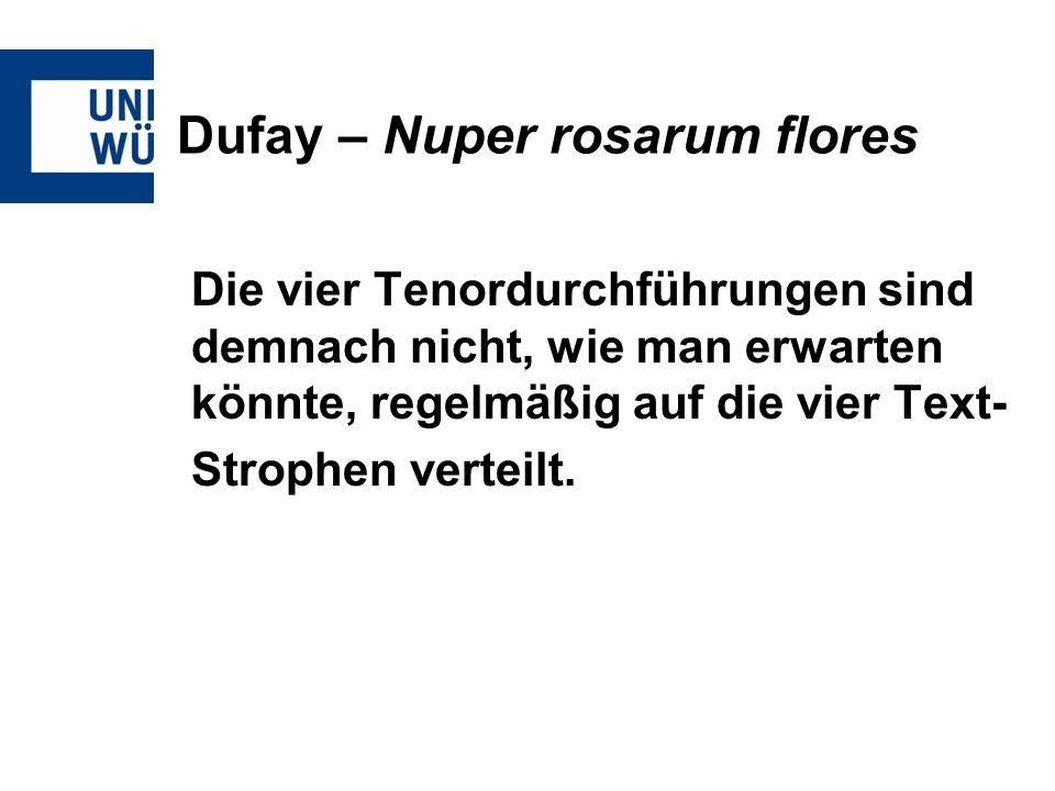 Dufay – Nuper rosarum flores Die vier Tenordurchführungen sind demnach nicht, wie man erwarten könnte, regelmäßig auf die vier Text- Strophen verteilt