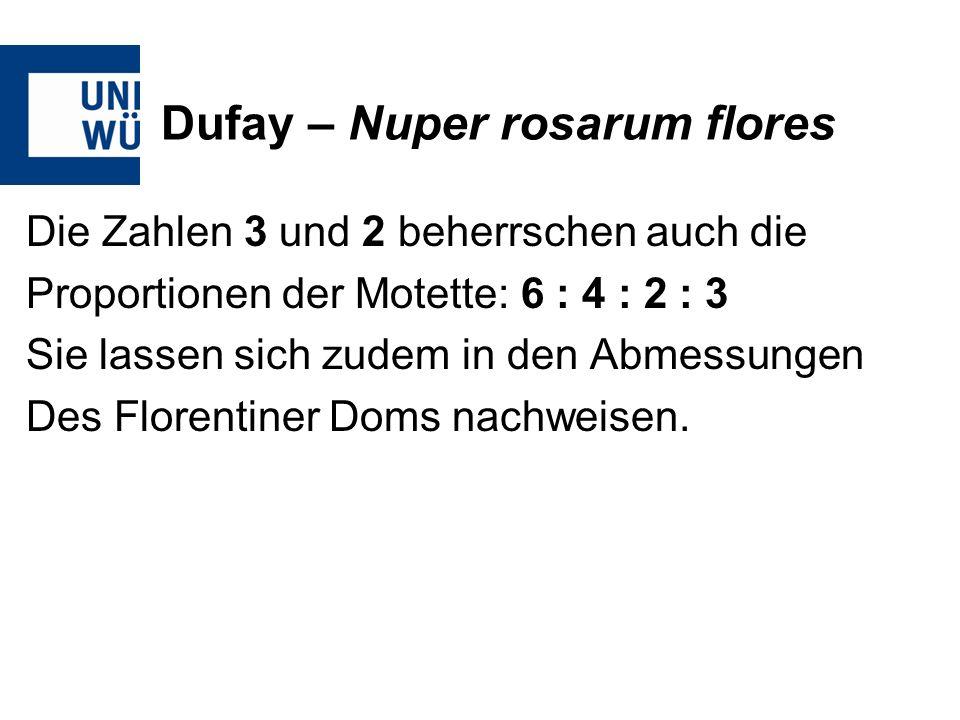 Dufay – Nuper rosarum flores Die Zahlen 3 und 2 beherrschen auch die Proportionen der Motette: 6 : 4 : 2 : 3 Sie lassen sich zudem in den Abmessungen