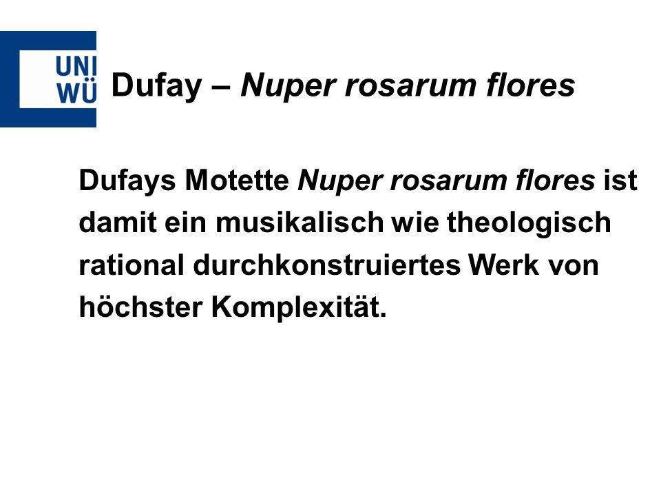 Dufay – Nuper rosarum flores Dufays Motette Nuper rosarum flores ist damit ein musikalisch wie theologisch rational durchkonstruiertes Werk von höchst