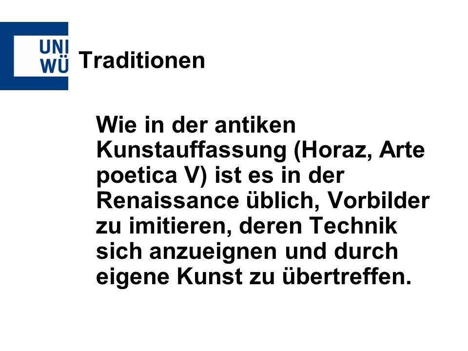 Traditionen Wie in der antiken Kunstauffassung (Horaz, Arte poetica V) ist es in der Renaissance üblich, Vorbilder zu imitieren, deren Technik sich an