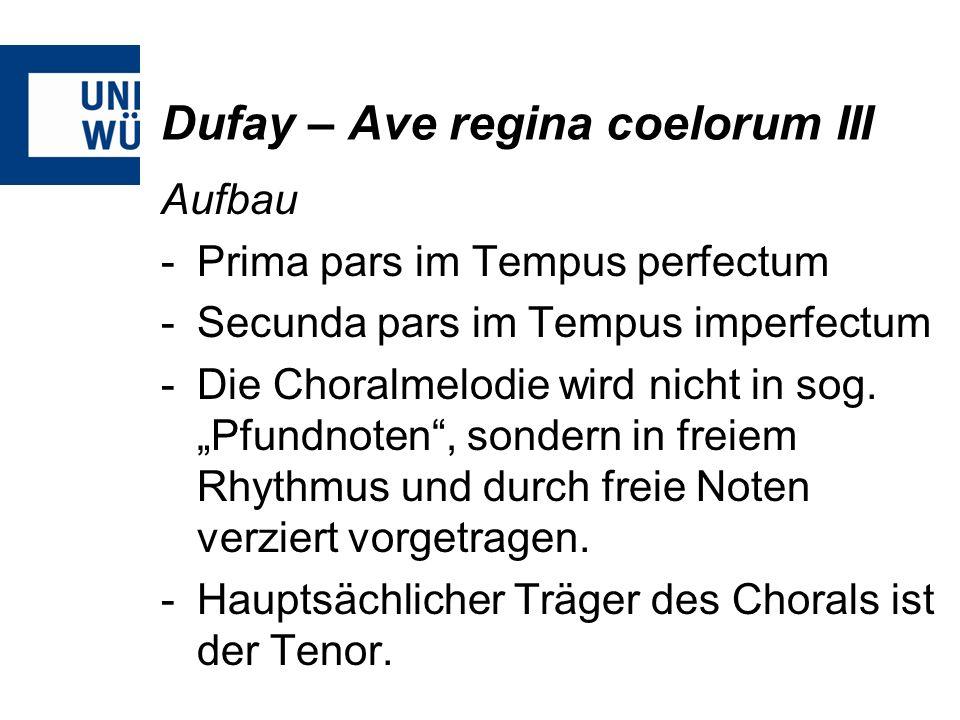 Dufay – Ave regina coelorum III Aufbau -Prima pars im Tempus perfectum -Secunda pars im Tempus imperfectum -Die Choralmelodie wird nicht in sog. Pfund