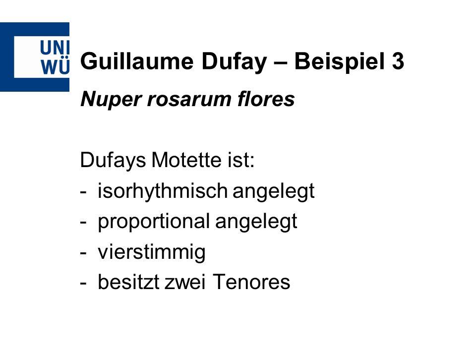 Guillaume Dufay – Beispiel 3 Nuper rosarum flores Dufays Motette ist: -isorhythmisch angelegt -proportional angelegt -vierstimmig -besitzt zwei Tenore