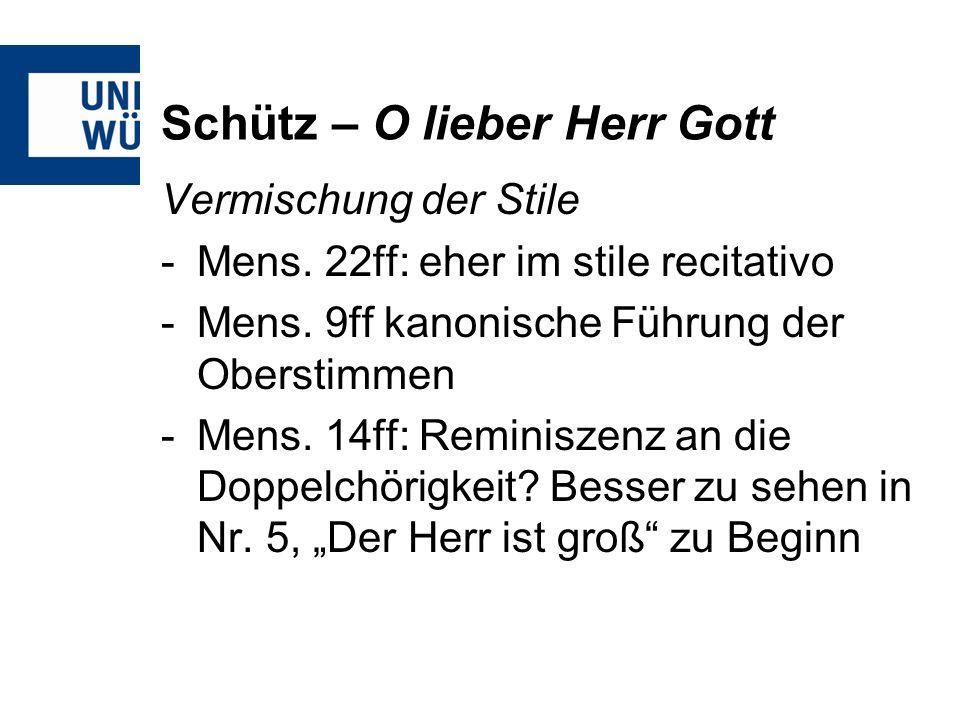 Schütz – O lieber Herr Gott Vermischung der Stile -Mens. 22ff: eher im stile recitativo -Mens. 9ff kanonische Führung der Oberstimmen -Mens. 14ff: Rem