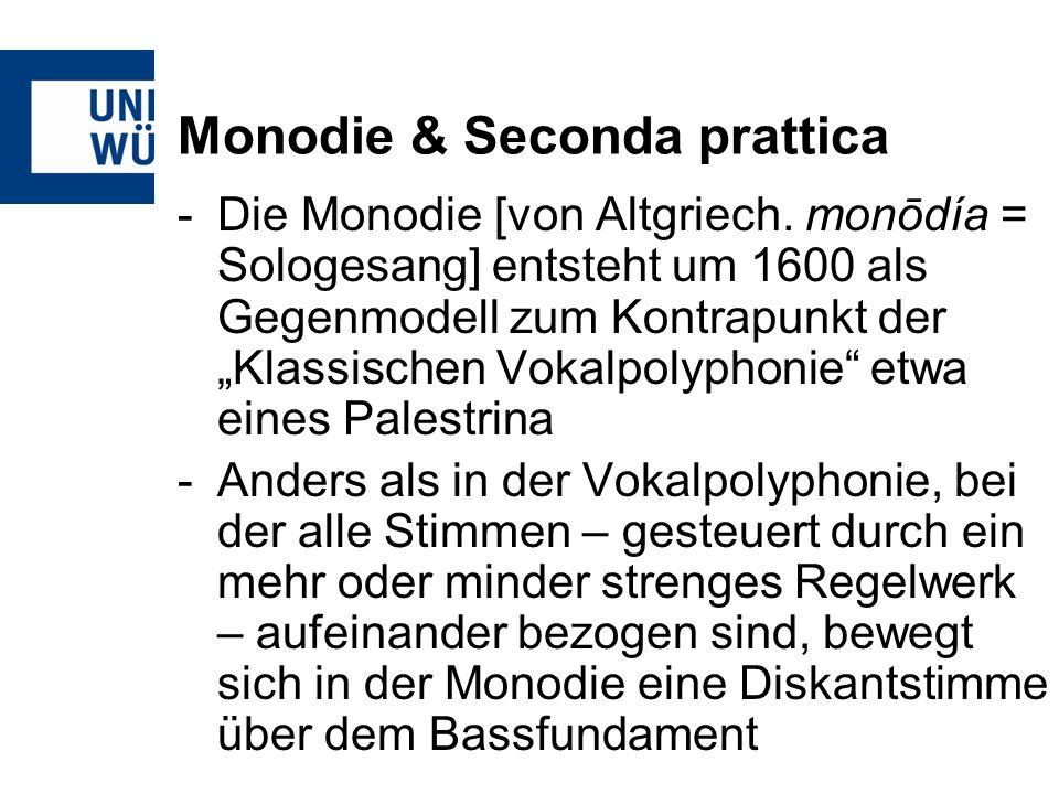 Monodie & Seconda prattica -Die Monodie [von Altgriech. monōdía = Sologesang] entsteht um 1600 als Gegenmodell zum Kontrapunkt der Klassischen Vokalpo