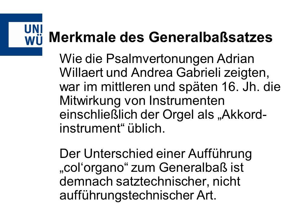 Merkmale des Generalbaßsatzes Wie die Psalmvertonungen Adrian Willaert und Andrea Gabrieli zeigten, war im mittleren und späten 16. Jh. die Mitwirkung