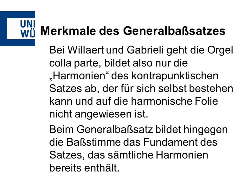 Merkmale des Generalbaßsatzes Bei Willaert und Gabrieli geht die Orgel colla parte, bildet also nur die Harmonien des kontrapunktischen Satzes ab, der