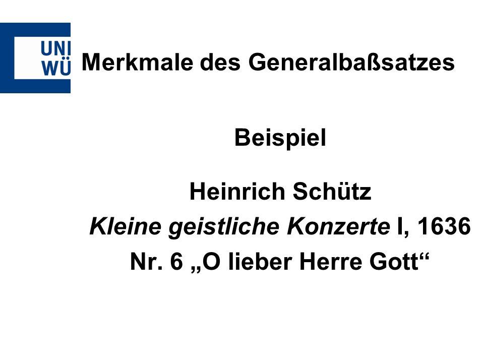 Merkmale des Generalbaßsatzes Beispiel Heinrich Schütz Kleine geistliche Konzerte I, 1636 Nr. 6 O lieber Herre Gott