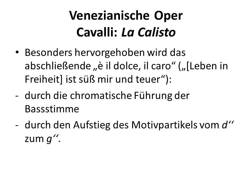 Venezianische Oper Cavalli: La Calisto Besonders hervorgehoben wird das abschließende è il dolce, il caro ([Leben in Freiheit] ist süß mir und teuer): -durch die chromatische Führung der Bassstimme -durch den Aufstieg des Motivpartikels vom d zum g.