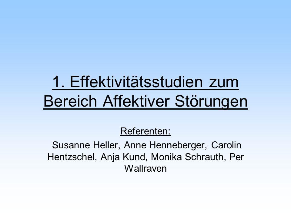 1. Effektivitätsstudien zum Bereich Affektiver Störungen Referenten: Susanne Heller, Anne Henneberger, Carolin Hentzschel, Anja Kund, Monika Schrauth,