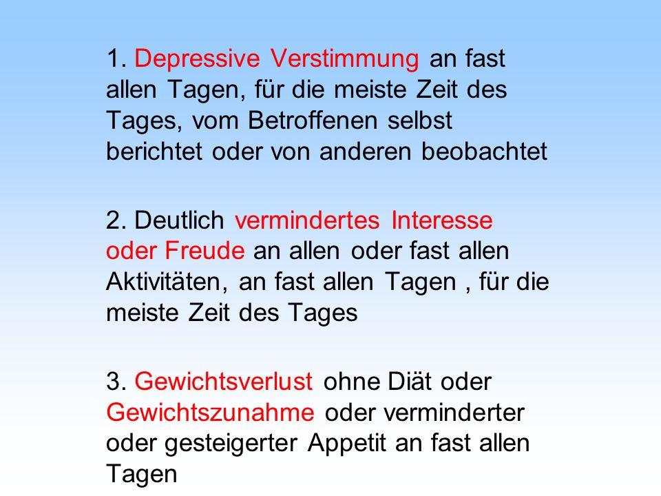 1. Depressive Verstimmung an fast allen Tagen, für die meiste Zeit des Tages, vom Betroffenen selbst berichtet oder von anderen beobachtet 2. Deutlich