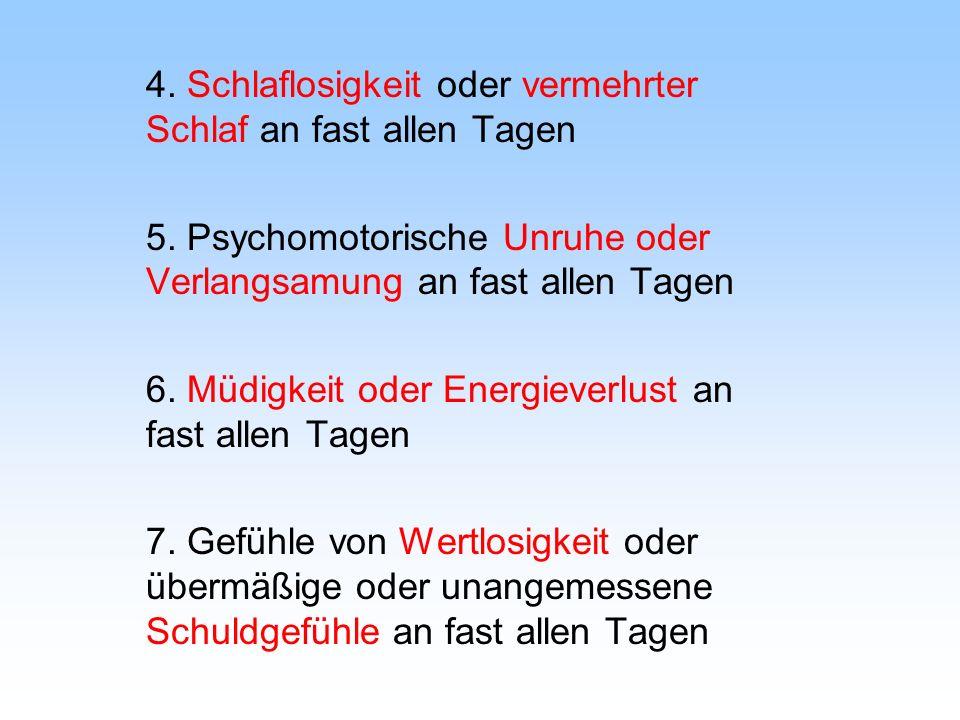 4. Schlaflosigkeit oder vermehrter Schlaf an fast allen Tagen 5. Psychomotorische Unruhe oder Verlangsamung an fast allen Tagen 6. Müdigkeit oder Ener